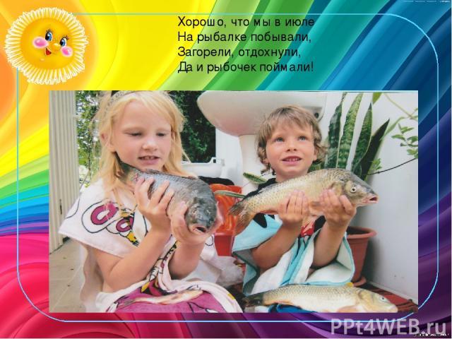 Хорошо, что мы в июле На рыбалке побывали, Загорели, отдохнули, Да и рыбочек поймали!