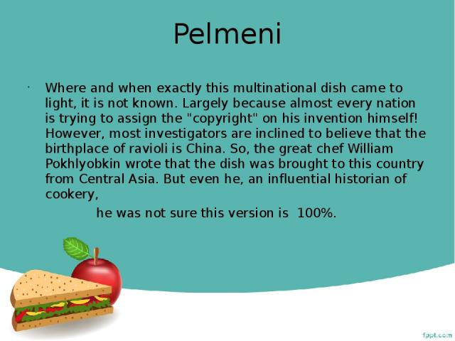 Pelmeni Where and when exactly this multinational dish came to light, it is not known. Largely because almost every nation is trying to assign the