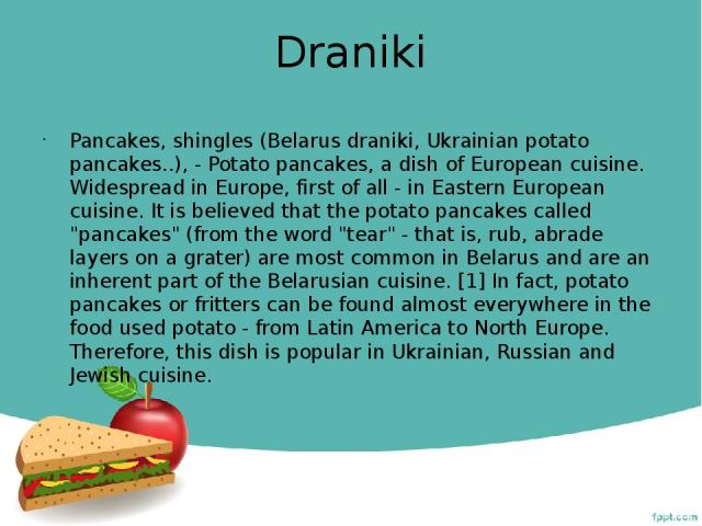 Draniki Pancakes, shingles (Belarus dranіkі, Ukrainian potato pancakes..), - Potato pancakes, a dish of European cuisine. Widespread in Europe, first of all - in Eastern European cuisine. It is believed that the potato pancakes called