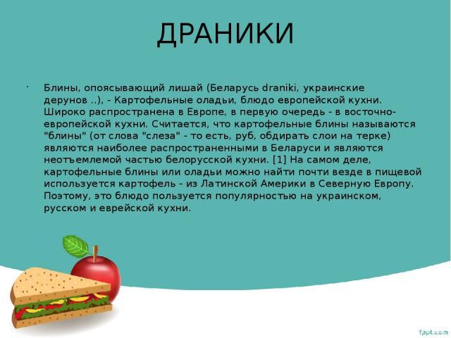 ДРАНИКИ Блины, опоясывающий лишай (Беларусь dranіkі, украинские дерунов ..), - Картофельные оладьи, блюдо европейской кухни. Широко распространена в Европе, в первую очередь - в восточно-европейской кухни. Считается, что картофельные блины называютс…