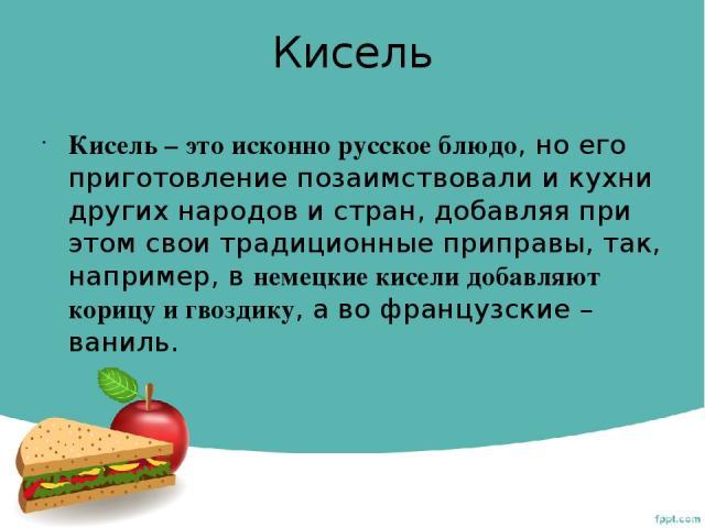 Кисель Кисель– это исконно русское блюдо, но его приготовление позаимствовали и кухни других народов и стран, добавляя при этом свои традиционные приправы, так, например, внемецкие кисели добавляют корицу и гвоздику, а во французские– ваниль.
