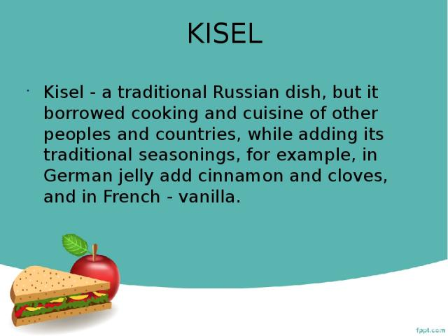 KISEL Kisel - a traditional Russian dish, but it borrowed cooking and cuisine of other peoples and countries, while adding its traditional seasonings, for example, in German jelly add cinnamon and cloves, and in French - vanilla.