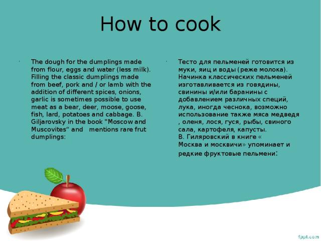 How to cook The dough for the dumplings made from flour, eggs and water (less milk). Filling the classic dumplings made from beef, pork and / or lamb with the addition of different spices, onions, garlic is sometimes possible to use meat as a bear, …