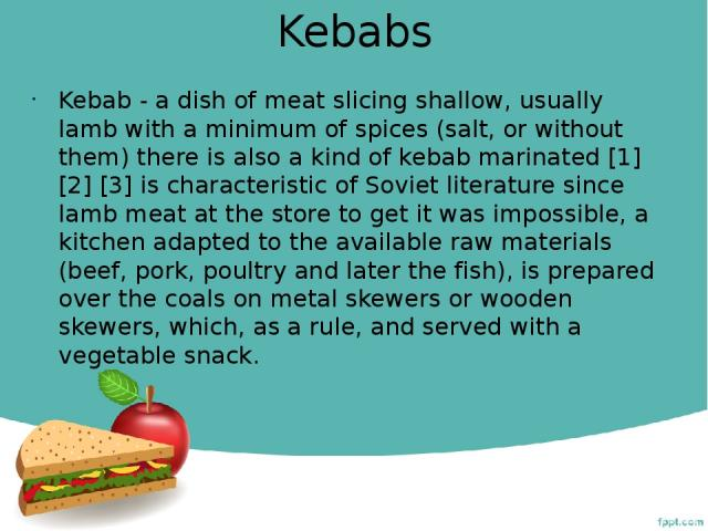 Kebabs Kebab - a dish of meat slicing shallow, usually lamb with a minimum of spices (salt, or without them) there is also a kind of kebab marinated [1] [2] [3] is characteristic of Soviet literature since lamb meat at the store to get it was imposs…