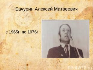 Бачурин Алексей Матвеевич с 1965г. по 1976г.