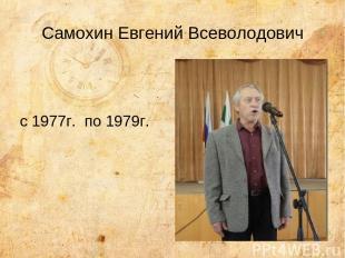 Самохин Евгений Всеволодович с 1977г. по 1979г.