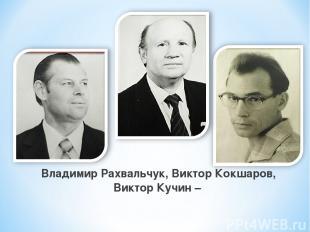 Владимир Рахвальчук, Виктор Кокшаров, Виктор Кучин –
