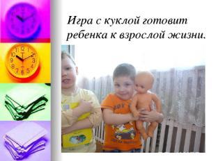 Игра с куклой готовит ребенка к взрослой жизни.
