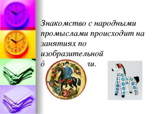 Знакомство с народными промыслами происходит на занятиях по изобразительной деятельности.