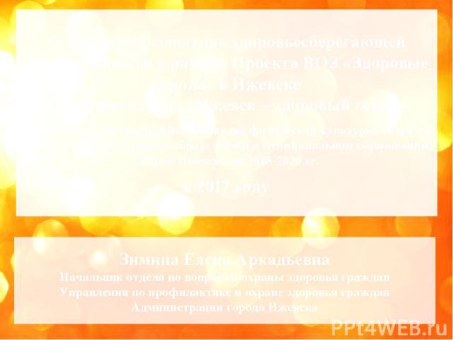 О ключевых событиях здоровьесберегающей направленности в рамках Проекта ВОЗ «Здоровые города» в Ижевске и Подпрограммы «Ижевск – здоровый город» Муниципальной программы «Развитие физической культуры, спорта и формирование здорового образа жизни в му…
