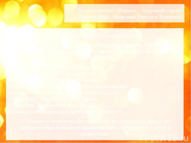 Подпрограмма «Ижевск – здоровый город» Проект ВОЗ «Здоровые города в Ижевске» Основные мероприятия подпрограммы: 1. Организация и проведение мероприятий (семинары, конференции, акции) по вопросам формирования здорового образа жизни среди детей и под…