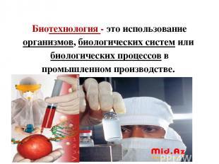 Биотехнология - это использование организмов, биологических систем или биологиче