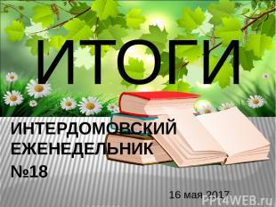 ИТОГИ 16 мая 2017 ИНТЕРДОМОВСКИЙ ЕЖЕНЕДЕЛЬНИК №18