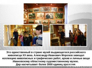Это единственный в стране музей выдающегося российского живописца XX века. Алекс