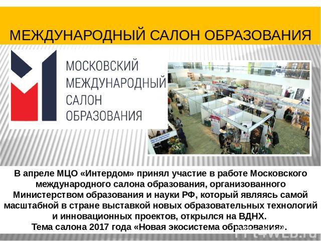 В апреле МЦО «Интердом» принял участие в работе Московского международного салона образования, организованного Министерством образования и науки РФ, который являясь самой масштабной в стране выставкой новых образовательных технологий и инновационных…