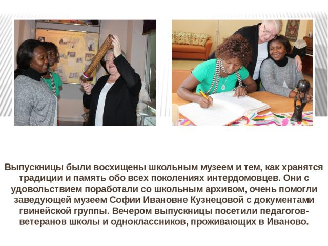 Выпускницы были восхищены школьным музеем и тем, как хранятся традиции и память обо всех поколениях интердомовцев. Они с удовольствием поработали со школьным архивом, очень помогли заведующей музеем Софии Ивановне Кузнецовой с документами гвинейской…