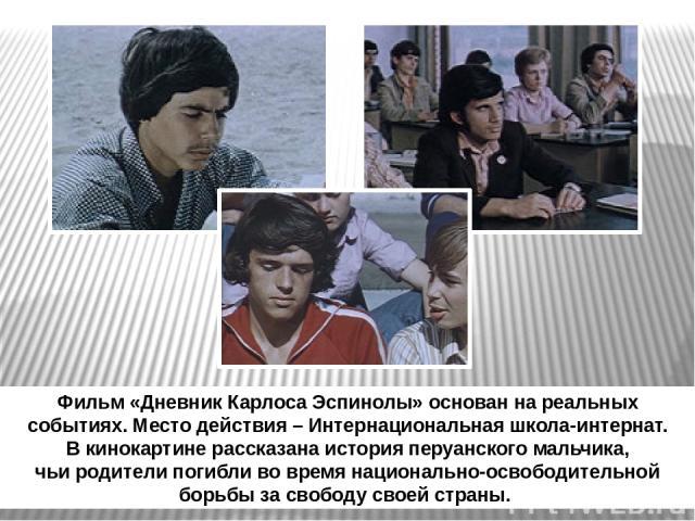 Фильм «Дневник Карлоса Эспинолы» основан на реальных событиях. Место действия – Интернациональная школа-интернат. В кинокартине рассказана история перуанского мальчика, чьи родители погибли во время национально-освободительной борьбы за свободу свое…