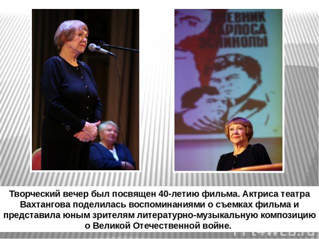 Творческий вечер был посвящен 40-летию фильма. Актриса театра Вахтангова поделилась воспоминаниями о съемках фильма и представила юным зрителям литературно-музыкальную композицию о Великой Отечественной войне.