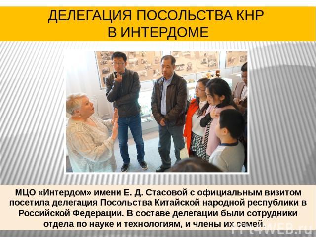 МЦО «Интердом» имени Е. Д. Стасовой с официальным визитом посетила делегация Посольства Китайской народной республики в Российской Федерации. В составе делегации были сотрудники отдела по науке и технологиям, и члены их семей. ДЕЛЕГАЦИЯ ПОСОЛЬСТВА К…