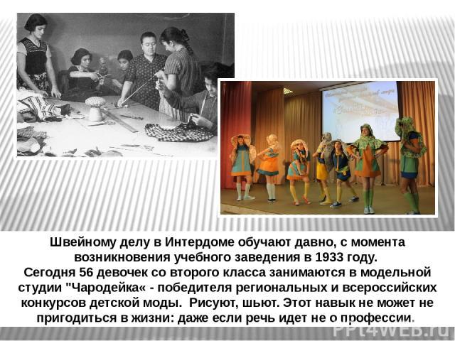 Швейному делу в Интердоме обучают давно, с момента возникновения учебного заведения в 1933 году. Сегодня 56 девочек со второго класса занимаются в модельной студии