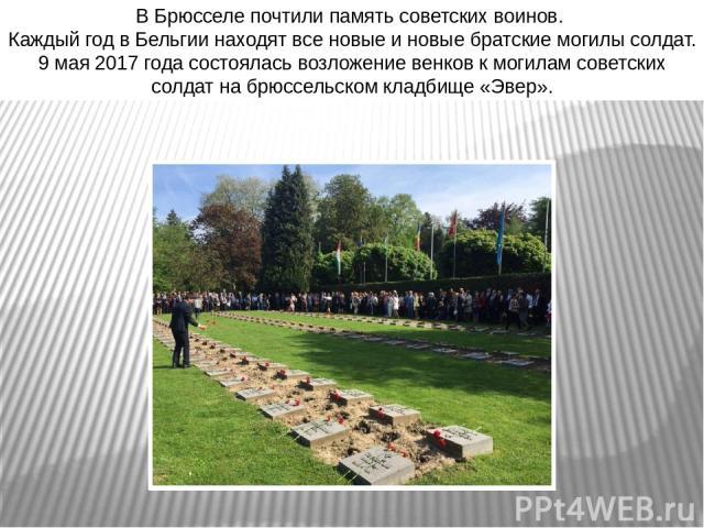 В Брюсселе почтили память советских воинов. Каждый год в Бельгии находят все новые и новые братские могилы солдат. 9 мая 2017 года состоялась возложение венков к могилам советских солдат на брюссельском кладбище «Эвер».