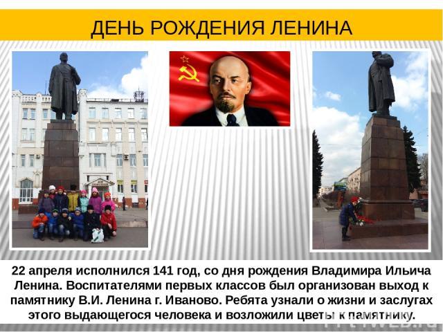 22 апреля исполнился 141 год, со дня рождения Владимира Ильича Ленина. Воспитателями первых классов был организован выход к памятнику В.И. Ленина г. Иваново. Ребята узнали о жизни и заслугах этого выдающегося человека и возложили цветы к памятнику. …