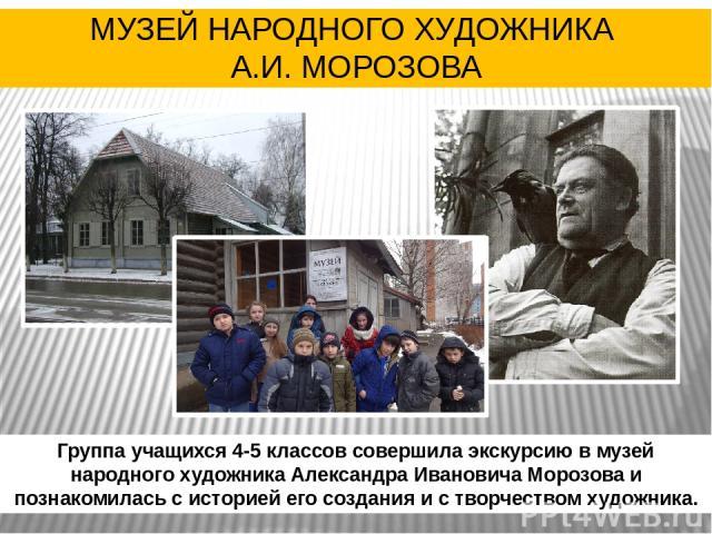 Группа учащихся 4-5 классов совершила экскурсию в музей народного художника Александра Ивановича Морозова и познакомилась с историей его создания и с творчеством художника. МУЗЕЙ НАРОДНОГО ХУДОЖНИКА А.И. МОРОЗОВА
