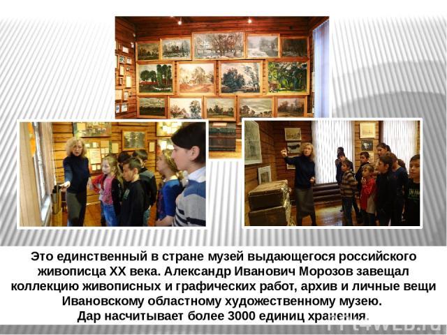 Это единственный в стране музей выдающегося российского живописца XX века. Александр Иванович Морозов завещал коллекцию живописных и графических работ, архив и личные вещи Ивановскому областному художественному музею. Дар насчитывает более 3000 един…