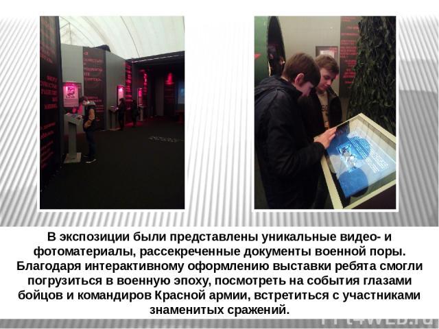 В экспозиции были представлены уникальные видео- и фотоматериалы, рассекреченные документы военной поры. Благодаря интерактивному оформлению выставки ребята смогли погрузиться в военную эпоху, посмотреть на события глазами бойцов и командиров Красно…