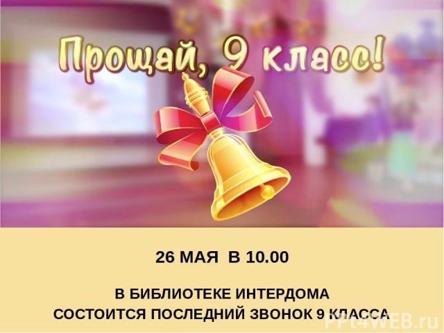 26 МАЯ В 10.00 В БИБЛИОТЕКЕ ИНТЕРДОМА СОСТОИТСЯ ПОСЛЕДНИЙ ЗВОНОК 9 КЛАССА