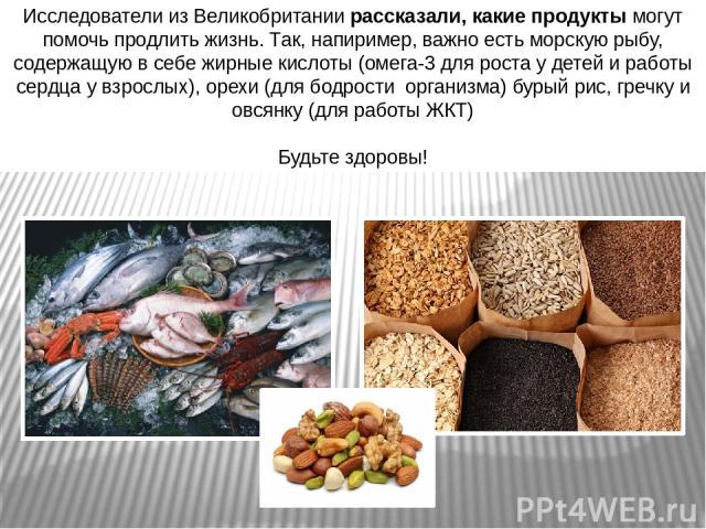 Исследователи из Великобритании рассказали, какие продукты могут помочь продлить жизнь. Так, напиример, важно есть морскую рыбу, содержащую в себе жирные кислоты (омега-3 для роста у детей и работы сердца у взрослых), орехи (для бодрости организма) …