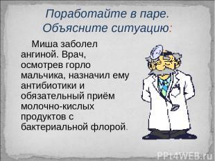Поработайте в паре. Объясните ситуацию: Миша заболел ангиной. Врач, осмотрев гор
