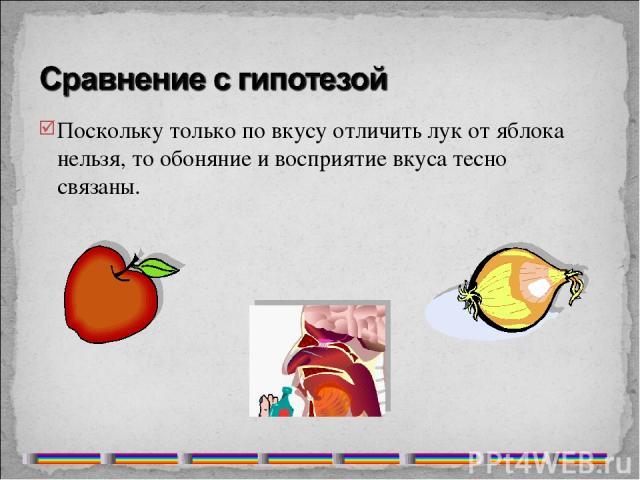 Поскольку только по вкусу отличить лук от яблока нельзя, то обоняние и восприятие вкуса тесно связаны.