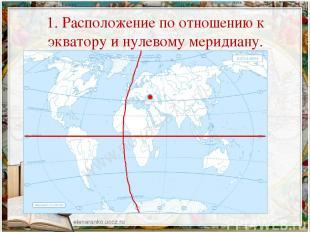 1. Расположение по отношению к экватору и нулевому меридиану.