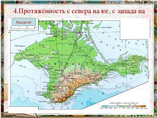 4.Протяжённость с севера на юг, с запада на восток Масштаб