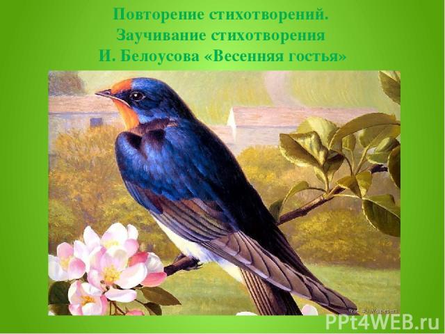 Повторение стихотворений. Заучивание стихотворения И. Белоусова «Весенняя гостья»