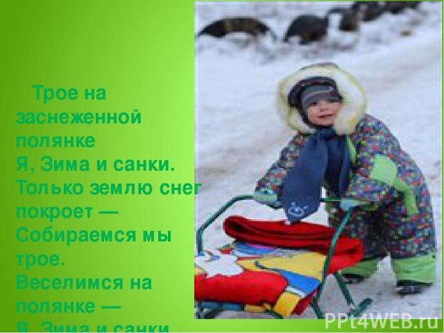 Трое на заснеженной полянке Я, Зима и санки. Только землю снег покроет — Собираемся мы трое. Веселимся на полянке — Я, Зима и санки.