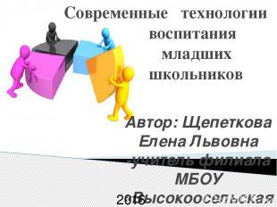 Современные технологии воспитания младших школьников Автор: Щепеткова Елена Льво