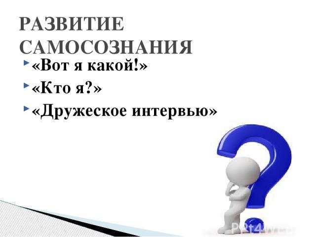 «Вот я какой!» «Кто я?» «Дружеское интервью» РАЗВИТИЕ САМОСОЗНАНИЯ