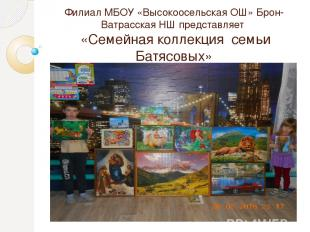 Филиал МБОУ «Высокоосельская ОШ» Брон-Ватрасская НШ представляет «Семейная колле