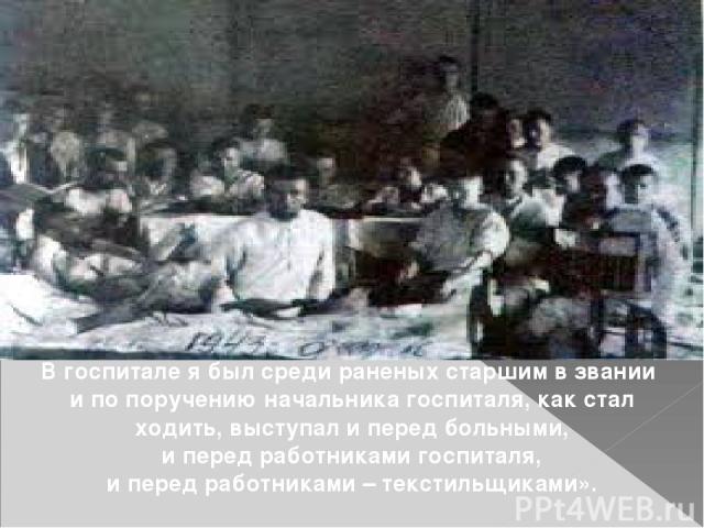 . В госпитале я был среди раненых старшим в звании и по поручению начальника госпиталя, как стал ходить, выступал и перед больными, и перед работниками госпиталя, и перед работниками – текстильщиками».