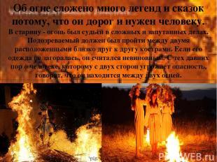 Об огне сложено много легенд и сказок потому, что он дорог и нужен человеку. В с