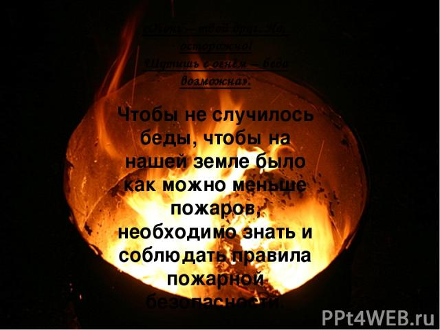 «Огонь – твой друг. Но, осторожно! Шутишь с огнём – беда возможна». Чтобы не случилось беды, чтобы на нашей земле было как можно меньше пожаров, необходимо знать и соблюдать правила пожарной безопасности.