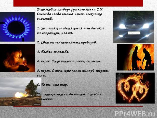 В толковом словаре русского языка С.И. Ожегова слово «огонь» имеет несколько значений. 1. Это горящие светящиеся газы высокой температуры, пламя. 2. Свет от ослепительных приборов. 3. Боевая стрельба. 4. перен. Внутреннее горение, страсть. 5. перен.…