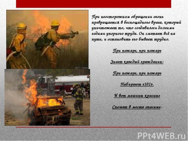 При неосторожном обращении огонь превращается в беспощадного врага, который уничтожает то, что создавалось долгими годами упорного труда. Он сметает всё на пути, и остановить его бывает трудно. При пожаре, при пожаре Знает каждый гражданин: При пожа…