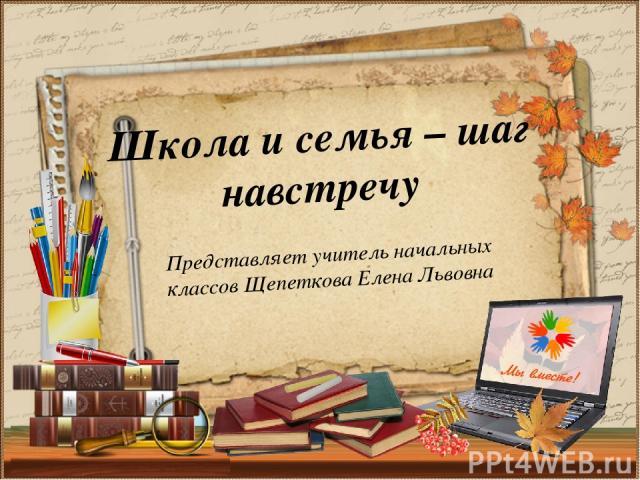 Представляет учитель начальных классов Щепеткова Елена Львовна Школа и семья – шаг навстречу