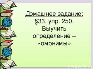Домашнее задание: §33, упр. 250. Выучить определение – «омонимы»