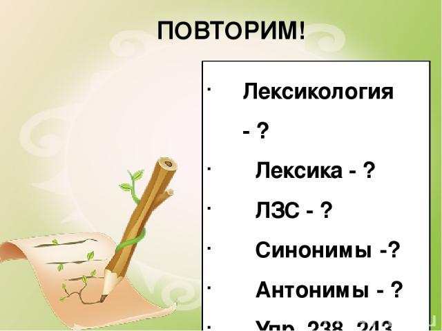 ПОВТОРИМ! Лексикология - ? Лексика - ? ЛЗС - ? Синонимы -? Антонимы - ? Упр. 238, 243