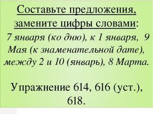 Составьте предложения, замените цифры словами: 7 января (ко дню), к 1 января, 9