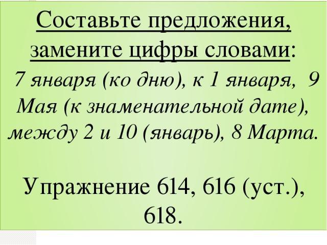 Составьте предложения, замените цифры словами: 7 января (ко дню), к 1 января, 9 Мая (к знаменательной дате), между 2 и 10 (январь), 8 Марта. Упражнение 614, 616 (уст.), 618.